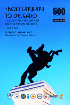 Countdown to 500 No. 20: From Lapulapu to Delgado The Visayan Heroism and Role in Nation Building 1521-1898